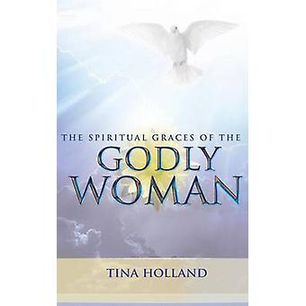 The Spiritual Graces of the Godly Woman by Holland & Tina