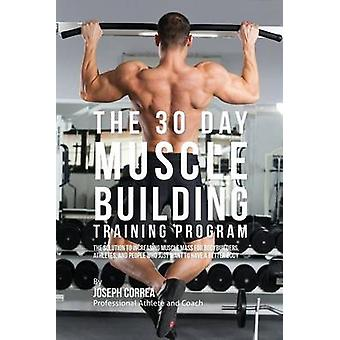 The 30 Day Muscle Building Training Program The Solution to Increasing Muscle Mass for Bodybuilders Athletes and People Who Just Want To Have a Better Body by Correa & Joseph
