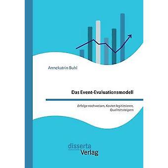 Das EventEvaluationsmodell. Erfolge nachweisen Kosten legitimieren Qualitt steigern by Buhl & Annekatrin