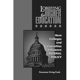 Lobbying for Higher Education How Colleges and Universities Influence Federal Policy by Cook & Constance Ewing