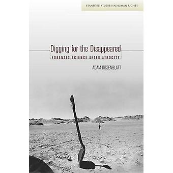 Digging for the Disappeared - Forensic Science After Atrocity by Adam