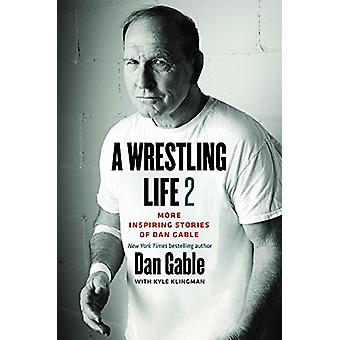 A Wrestling Life 2 - More Inspiring Stories of Dan Gable by Dan Gable