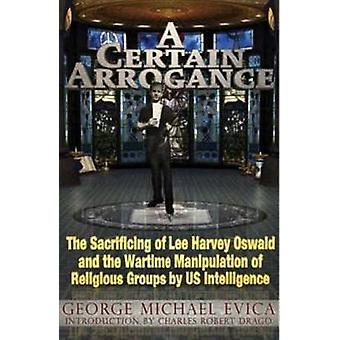 A Certain Arrogance  The Sacrificing of Lee Harvey Oswald and the Wartime Manipulation of Religious Groups by U.S. Intelligence by George Michael Evica & Introduction by Charles Robert Drago