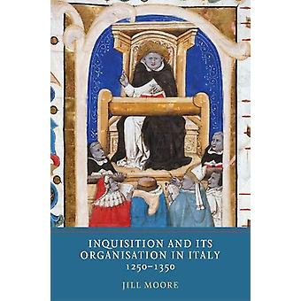 Inquisition and its Organisation in Italy - 1250-1350 by Jill Moore -