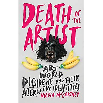 Death of the Artist: Art World Dissidents and Their Alternative Identities (International Library of Modern and Contemporary Art)