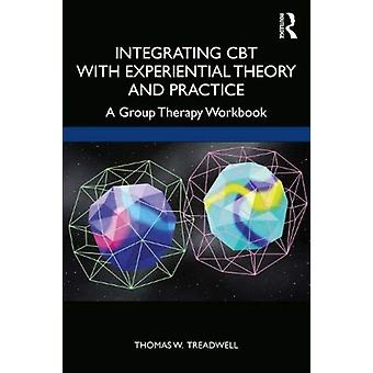 Integrating CBT with Experiential Theory and Practice  A Group Therapy Workbook by Thomas W Treadwell