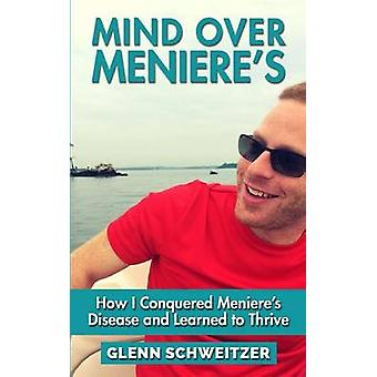 Mind Over Meniere's - How I Conquered Meniere's Disease and Learned to
