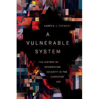A Vulnerable System  The History of Information Security in the Computer Age by Andrew J Stewart