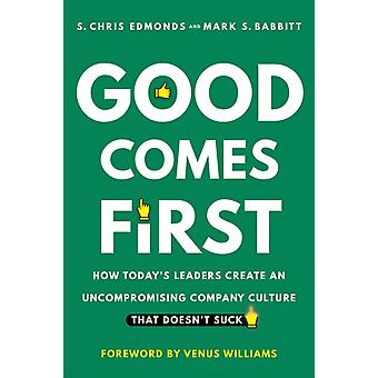 Good Comes First  How Todays Leaders Create an Uncompromising Company Culture That Doesnt Suck by S Chris Edmonds & Mark S Babbitt
