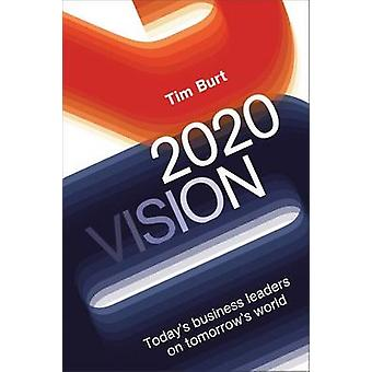 2020 Vision - Today's Business Leaders on Tomorrow's World by Tim Burt