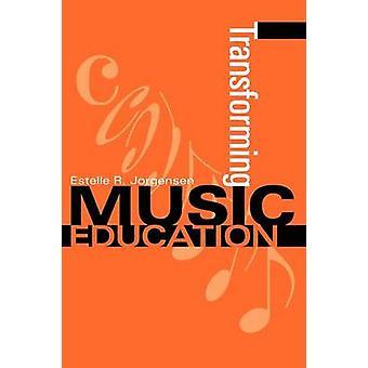 Transforming Music Education by Estelle R Jorgensen