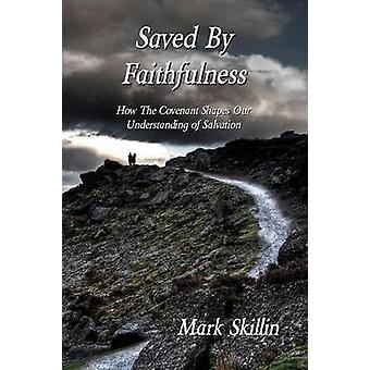 Saved By Faithfulness How The Covenant Shapes Our Understanding of Salvation by Skillin & Mark