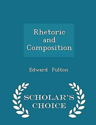 Rhetoric and Composition  Scholars Choice Edition by Fulton & Edward