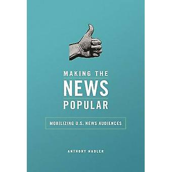 Making the News Popular - Mobilizing U.S. News Audiences by Anthony M.