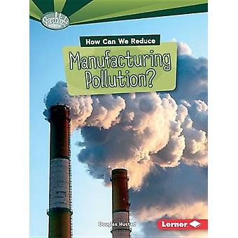 How Can We Reduce Manufacturing Pollution? by Douglas Hustad - 978146