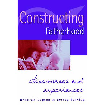 Constructing Fatherhood Discourses and Experiences by Lupton & Deborah & Professor