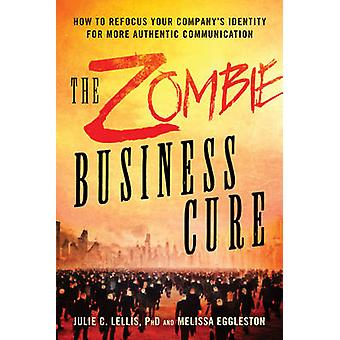 The Zombie Business Cure  How to Refocus Your Companys Identity for More Authentic Communication by Melissa Eggleston & Lellis C Julie