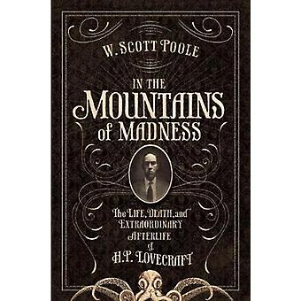 In the Mountains of Madness  The Life and Extraordinary Afterlife of H.P. Lovecraft by W Scott Poole