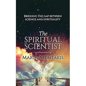 The Spiritual Scientist  Bridging the Gap Between Science and Spirituality by Maria Afentakis