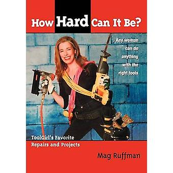 How Hard Can It Be Toolgirls Favorite Repairs and Projects by Ruffman & Mag
