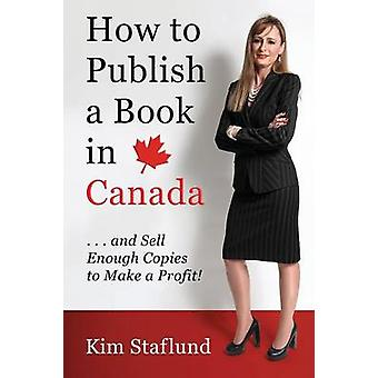 How to Publish a Book in Canada ... and Sell Enough Copies to Make a Profit by Staflund & Kim