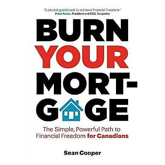 Burn Your Mortgage The Simple Powerful Path to Financial Freedom for Canadians by Cooper & Sean