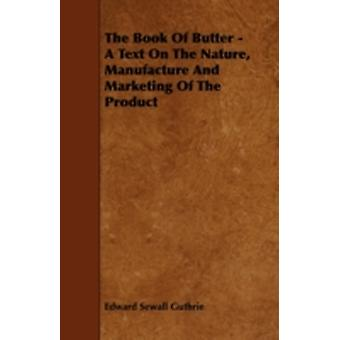 The Book of Butter  A Text on the Nature Manufacture and Marketing of the Product by Guthrie & Edward Sewall