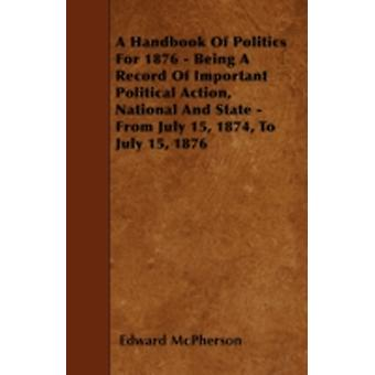 A Handbook Of Politics For 1876  Being A Record Of Important Political Action National And State  From July 15 1874 To July 15 1876 by McPherson & Edward