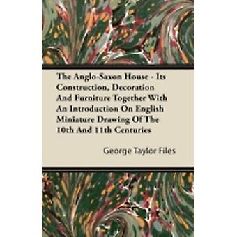 The AngloSaxon House  Its Construction Decoration And Furniture Together With An Introduction On English Miniature Drawing Of The 10th And 11th Centuries by Files & George Taylor