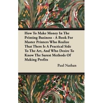 How To Make Money In The Printing Business  A Book For Master Printers Who Realize That There Is A Practical Side To The Art And Who Desire To Know The Surest Methods Of Making Profits by Nathan & Paul