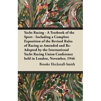 Yacht Racing  A Textbook of the Sport  Including a Complete Exposition of the Revised Rules of Racing as Amended and ReAdopted by the International Yacht Racing Union Conference Held in London Nov by HeckstallSmith & Brooke