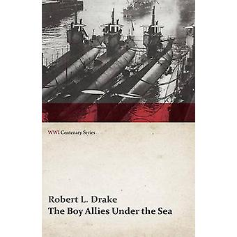 The Boy Allies Under the Sea Or the Vanishing Submarines WWI Centenary Series by Drake & Robert L.