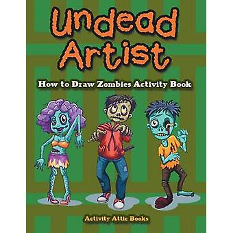 Undead Artist How to Draw Zombies Activity Book by Activity Attic Books