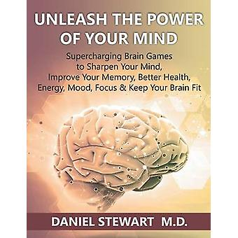 Unleash the Power of your Mind Supercharging Brain Games to Sharpen Your Mind Improve Your Memory Better Health Energy Mood Focus  Keep Your Brain Fit by Stewart M.D. & Daniel
