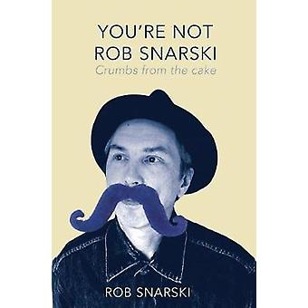 Youre Not Rob Snarski Crumbs from the Cake by Snarski & Rob
