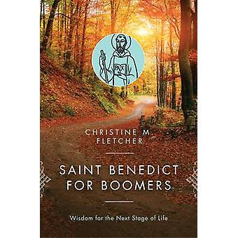 Saint Benedict for Boomers Wisdom for the Next Stage of Life by Fletcher & Christine M