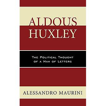 Aldous Huxley The Political Thought of a Man of Letters by Maurini