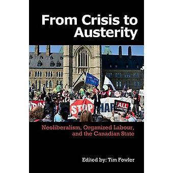 From Crisis to Austerity Neoliberalism Organized Labour and the Canadian State by Fowler & Tim