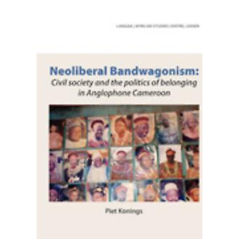 Neoliberal Bandwagonism Civil society and the politics of belonging in Anglophone Cameroon by Konings & Piet