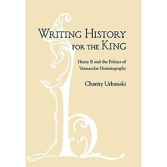 Writing History for the King - Henry II and the Politics of Vernacular
