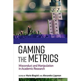 Gaming the Metrics  Misconduct and Manipulation in Academic Research by Edited by Mario Biagioli & Edited by Alexandra Lippman & Contributions by Alex Csiszar & Contributions by Yves Gingras & Contributions by Michael Power & Contributions by Paul Wouters & Contributions