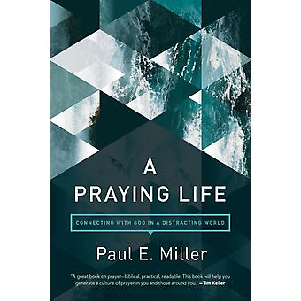 A Praying Life  Connecting with God in a Distracting World by Paul E Miller & Foreword by David Powlison