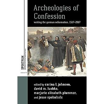 Archeologies of Confession - Writing the German Reformation - 1517-201