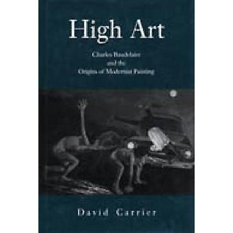 High Art - Charles Baudelaire and the Origins of Modernist Painting by