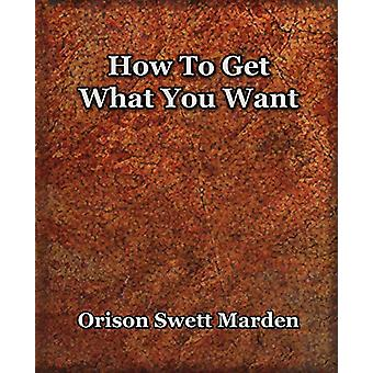 How To Get What You Want (1917) by Orison Swett Marden - 978159462151