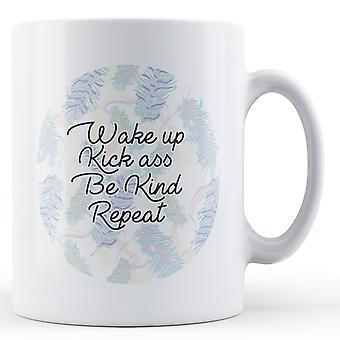 Wake up, Kick Ass, Be Kind, Repeat - Printed Mug