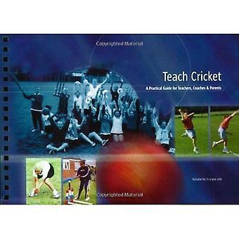 Teach Cricket: A Practical Guide for Teachers, Coaches & Parents