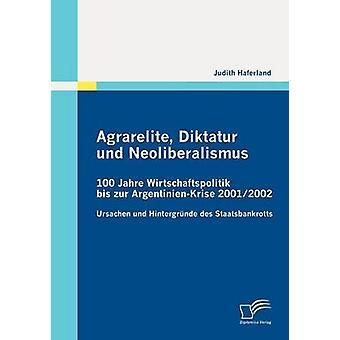 Agrarelite Diktatur und Neoliberalismus 100 Jahre Wirtschaftspolitik bis zur ArgentinienKrise 20012002 by Haferland & Judith