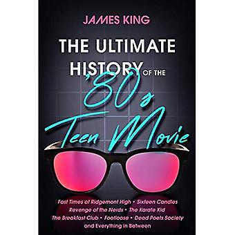 The Ultimate History of the '80s Teen Movie: Fast Times at Ridgemont High Sixteen Candles Revenge of the Nerds the Karate Kid the Breakfast Club Footloose Dead Poets Society and Everything in Between