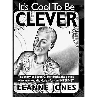 Its Cool to Be Clever The Story of Edson C. Hendricks the Genius Who Invented the Design for the Internet by Jones & Leanne